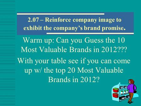 2.07 – Reinforce company image to exhibit the company's brand promise. Warm up: Can you Guess the 10 Most Valuable Brands in 2012??? With your table see.