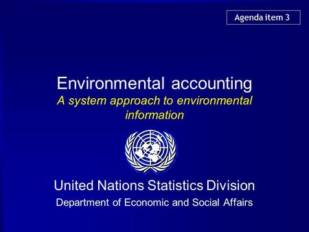 Environmental accounting A system approach to environmental information United Nations Statistics Division Department of Economic and Social Affairs Agenda.