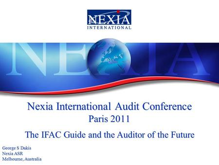 Nexia International Audit Conference Paris 2011 The IFAC Guide and the Auditor of the Future George S Dakis Nexia ASR Melbourne, Australia.