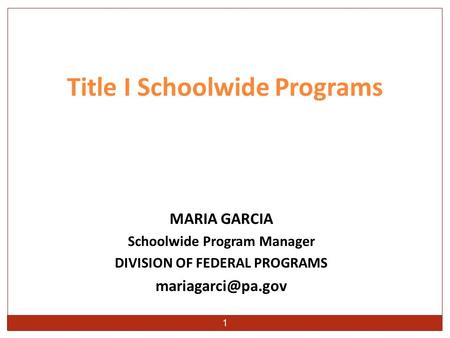 1 MARIA GARCIA Schoolwide Program Manager DIVISION OF FEDERAL PROGRAMS Title I Schoolwide Programs.
