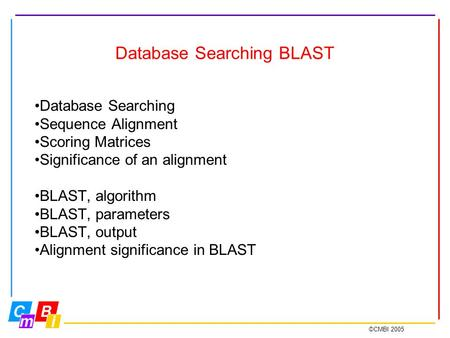 ©CMBI 2005 Database Searching BLAST Database Searching Sequence Alignment Scoring Matrices Significance of an alignment BLAST, algorithm BLAST, parameters.