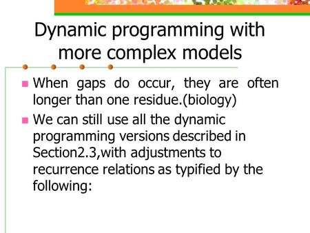 Dynamic programming with more complex models When gaps do occur, they are often longer than one residue.(biology) We can still use all the dynamic programming.