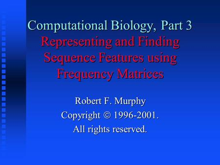 Computational Biology, Part 3 Representing and Finding Sequence Features using Frequency Matrices Robert F. Murphy Copyright  1996-2001. All rights reserved.