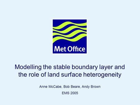Page 1© Crown copyright Modelling the stable boundary layer and the role of land surface heterogeneity Anne McCabe, Bob Beare, Andy Brown EMS 2005.