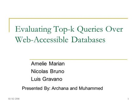 03/02/20061 Evaluating Top-k Queries Over Web-Accessible Databases Amelie Marian Nicolas Bruno Luis Gravano Presented By: Archana and Muhammed.