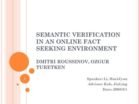 SEMANTIC VERIFICATION IN AN ONLINE FACT SEEKING ENVIRONMENT DMITRI ROUSSINOV, OZGUR TURETKEN Speaker: Li, HueiJyun Advisor: Koh, JiaLing Date: 2008/5/1.