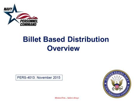 Mission First… Sailors Always Billet Based Distribution Overview PERS-4013: November 2015.