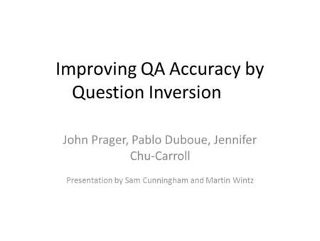 Improving QA Accuracy by Question Inversion John Prager, Pablo Duboue, Jennifer Chu-Carroll Presentation by Sam Cunningham and Martin Wintz.