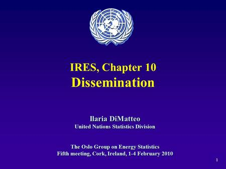 1 IRES, Chapter 10 Dissemination Ilaria DiMatteo United Nations Statistics Division The Oslo Group on Energy Statistics Fifth meeting, Cork, Ireland, 1-4.