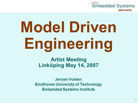 1 Model Driven Engineering Jeroen Voeten Eindhoven University of Technology Embedded Systems Institute Artist Meeting Linköping May 14, 2007.
