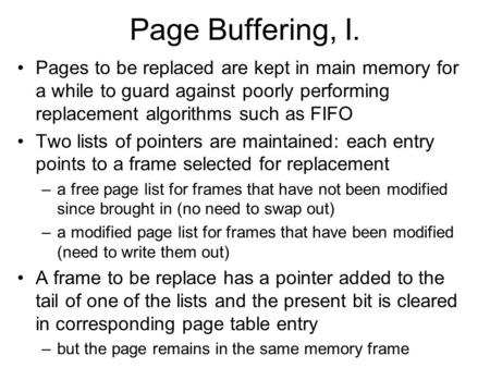 Page Buffering, I. Pages to be replaced are kept in main memory for a while to guard against poorly performing replacement algorithms such as FIFO Two.