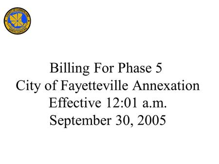 Billing For Phase 5 City of Fayetteville Annexation Effective 12:01 a.m. September 30, 2005.