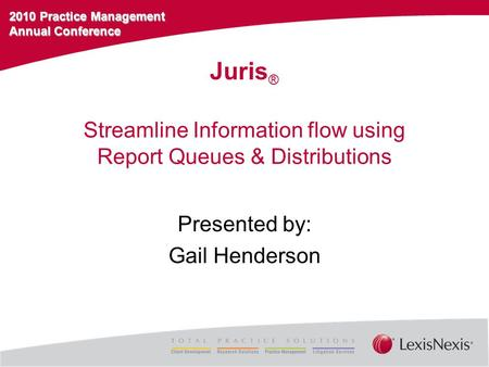 2010 Practice Management Annual Conference Streamline Information flow using Report Queues & Distributions Presented by: Gail Henderson Juris ®