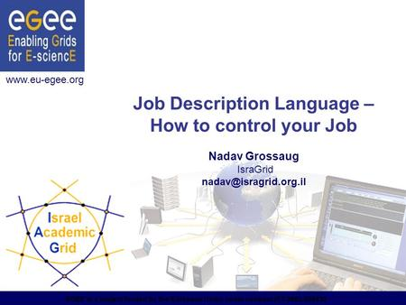 EGEE is a project funded by the European Union under contract IST-2003-508833 Job Description Language – How to control your Job Nadav Grossaug IsraGrid.