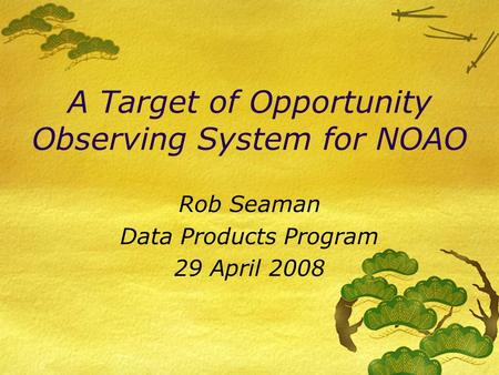 A Target of Opportunity Observing System for NOAO Rob Seaman Data Products Program 29 April 2008.