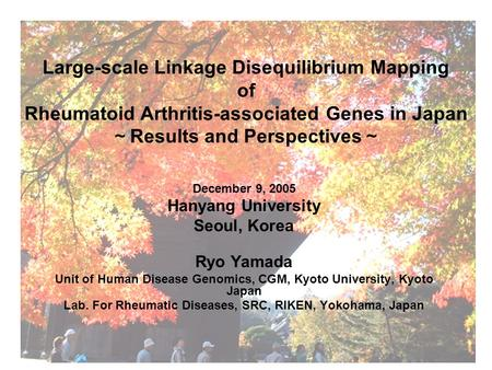 Large-scale Linkage Disequilibrium Mapping of Rheumatoid Arthritis-associated Genes in Japan ~ Results and Perspectives ~ December 9, 2005 Hanyang University.