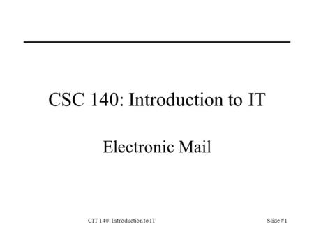 CIT 140: Introduction to ITSlide #1 CSC 140: Introduction to IT Electronic Mail.
