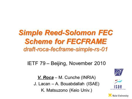 Simple Reed-Solomon FEC Scheme for FECFRAME draft-roca-fecframe-simple-rs-01 IETF 79 – Beijing, November 2010 V. Roca – M. Cunche (INRIA) J. Lacan – A.