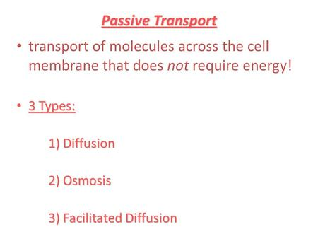 Passive Transport transport of molecules across the cell membrane that does not require energy! 3 Types: 3 Types: 1) Diffusion 2) Osmosis 3) Facilitated.