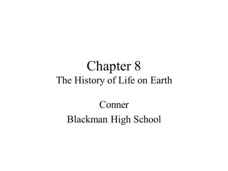 Chapter 8 The History of Life on Earth Conner Blackman High School.