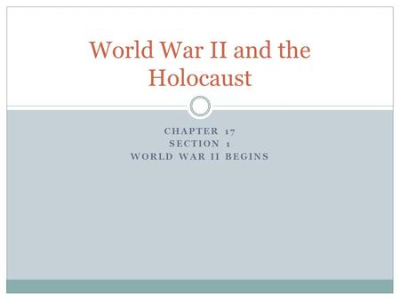 CHAPTER 17 SECTION 1 WORLD WAR II BEGINS World War II and the Holocaust.