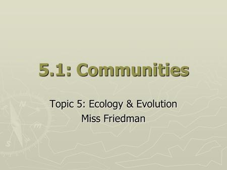 5.1: Communities Topic 5: Ecology & Evolution Miss Friedman.