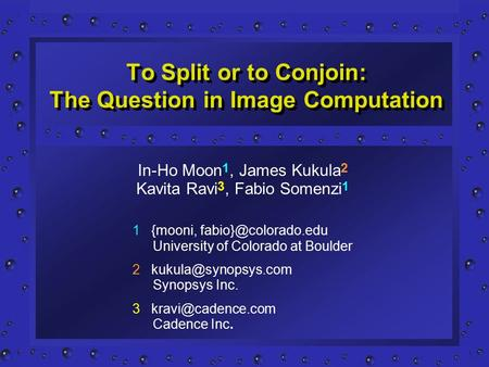 To Split or to Conjoin: The Question in Image Computation 1 {mooni, University of Colorado at Boulder 2 Synopsys.