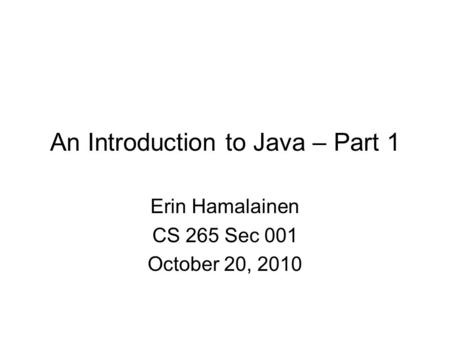 An Introduction to Java – Part 1 Erin Hamalainen CS 265 Sec 001 October 20, 2010.
