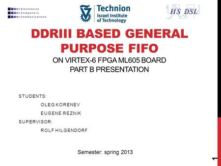 DDRIII BASED GENERAL PURPOSE FIFO ON VIRTEX-6 FPGA ML605 BOARD PART B PRESENTATION STUDENTS: OLEG KORENEV EUGENE REZNIK SUPERVISOR: ROLF HILGENDORF 1 Semester: