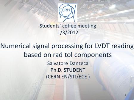Numerical signal processing for LVDT reading based on rad tol components Salvatore Danzeca Ph.D. STUDENT (CERN EN/STI/ECE ) Students' coffee meeting 1/3/2012.