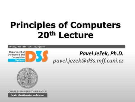 CHARLES UNIVERSITY IN PRAGUE  faculty of mathematics and physics Principles of Computers 20 th Lecture Pavel Ježek, Ph.D.