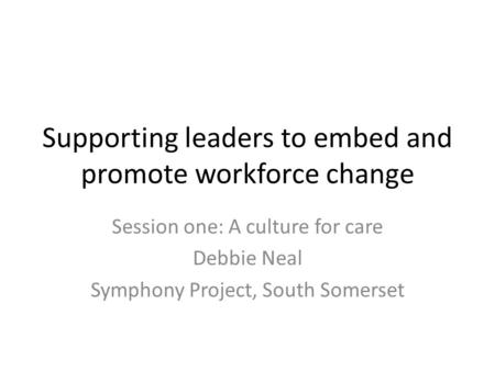 Supporting leaders to embed and promote workforce change Session one: A culture for care Debbie Neal Symphony Project, South Somerset.