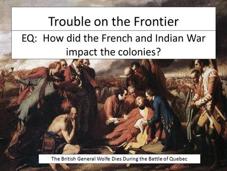 Trouble on the Frontier The British General Wolfe Dies During the Battle of Quebec EQ: How did the French and Indian War impact the colonies?