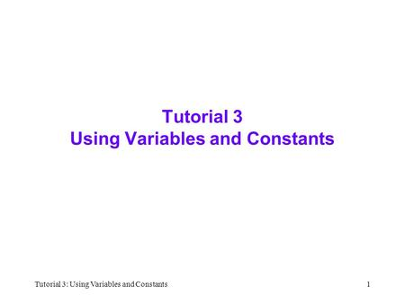 Tutorial 3: Using Variables and Constants1 Tutorial 3 Using Variables and Constants.