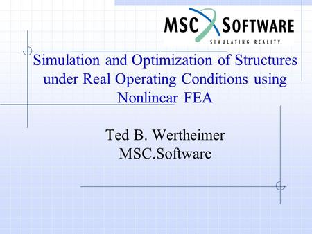 Simulation and Optimization of Structures under Real Operating Conditions using Nonlinear FEA Ted B. Wertheimer MSC.Software.