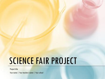 SCIENCE FAIR PROJECT Project title Your name | Your teacher's name | Your school.