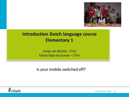 1 Challenge the future Introduction Dutch language course Elementary 1 Sonja van Boxtel - ITAV Maria Klijn-Wuisman – ITAV Is your mobile switched off?