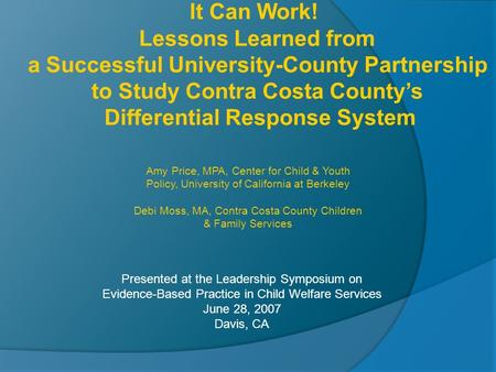 Presented at the Leadership Symposium on Evidence-Based Practice in Child Welfare Services June 28, 2007 Davis, CA It Can Work! Lessons Learned from a.