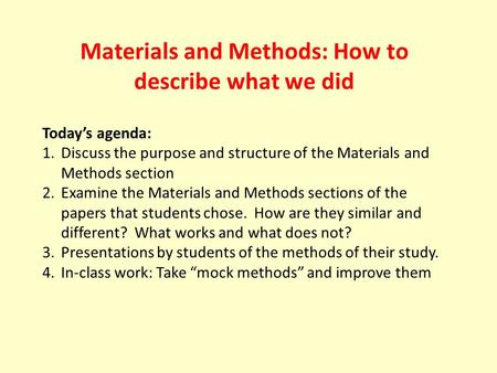 Materials and Methods: How to describe what we did Today's agenda: 1.Discuss the purpose and structure of the Materials and Methods section 2.Examine the.