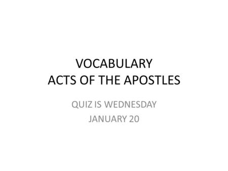 VOCABULARY ACTS OF THE APOSTLES QUIZ IS WEDNESDAY JANUARY 20.