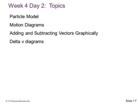 © 2010 Pearson Education, Inc. Week 4 Day 2: Topics Slide 1-7 Particle Model Motion Diagrams Adding and Subtracting Vectors Graphically Delta v diagrams.