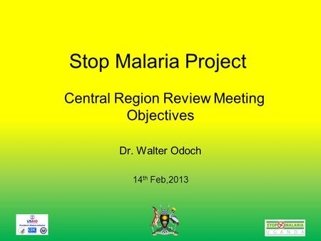 Stop Malaria Project Central Region Review Meeting Objectives Dr. Walter Odoch 14 th Feb,2013.