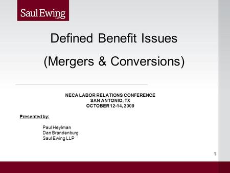 1 NECA LABOR RELATIONS CONFERENCE SAN ANTONIO, TX OCTOBER 12-14, 2009 Presented by: Paul Heylman Dan Brandenburg Saul Ewing LLP Defined Benefit Issues.