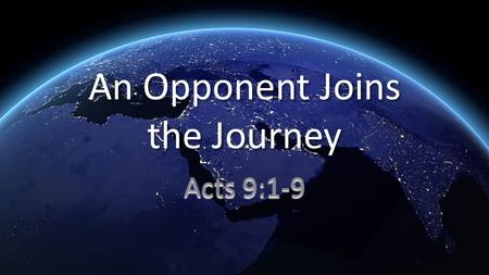 An Opponent Joins the Journey Acts 9:1-9. 1 Meanwhile, Saul was still breathing threats and murder against the disciples of the Lord. He went to the high.
