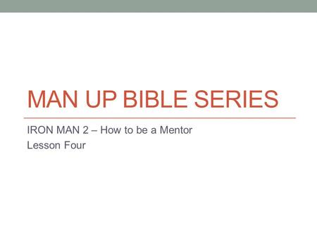 MAN UP BIBLE SERIES IRON MAN 2 – How to be a Mentor Lesson Four.