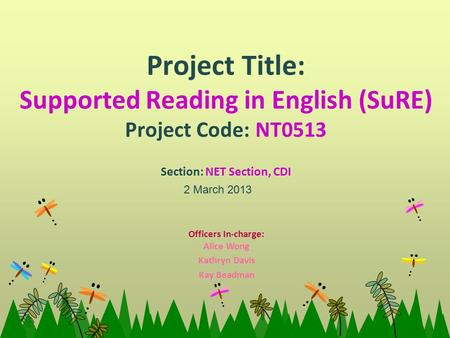 Project Title: Supported Reading in English (SuRE) Project Code: NT0513 Section: NET Section, CDI 2 March 2013 Officers In-charge: Alice Wong Kathryn Davis.