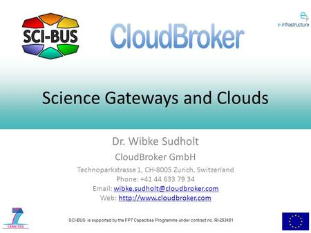 SCI-BUS is supported by the FP7 Capacities Programme under contract no. RI-283481 Science Gateways and Clouds Dr. Wibke Sudholt CloudBroker GmbH Technoparkstrasse.