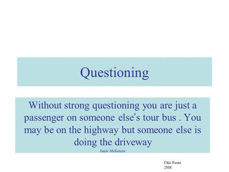 Questioning Without strong questioning you are just a passenger on someone else ' s tour bus. You may be on the highway but someone else is doing the driveway.
