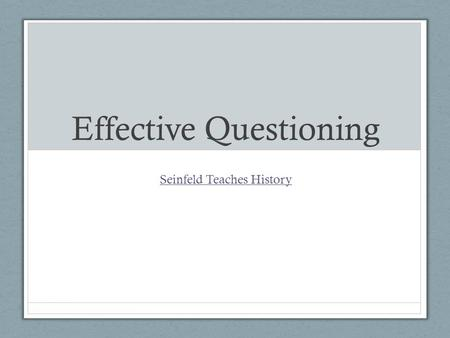 Effective Questioning Seinfeld Teaches History. Why do we ask questions? To guide students toward understanding when we introduce material To push students.