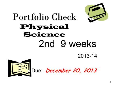 1 Portfolio Check Physical Science 2nd 9 weeks 2013-14 Due: December 20, 2013.